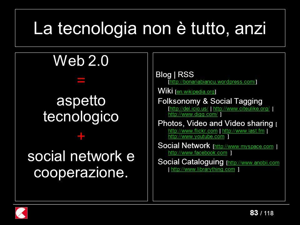 83 / 118 La tecnologia non è tutto, anzi Web 2.0 = aspetto tecnologico + social network e cooperazione.