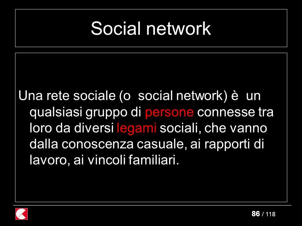 86 / 118 Social network Una rete sociale (o social network) è un qualsiasi gruppo di persone connesse tra loro da diversi legami sociali, che vanno dalla conoscenza casuale, ai rapporti di lavoro, ai vincoli familiari.