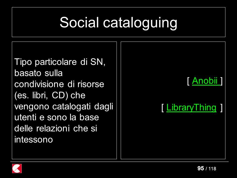 95 / 118 Social cataloguing Tipo particolare di SN, basato sulla condivisione di risorse (es.