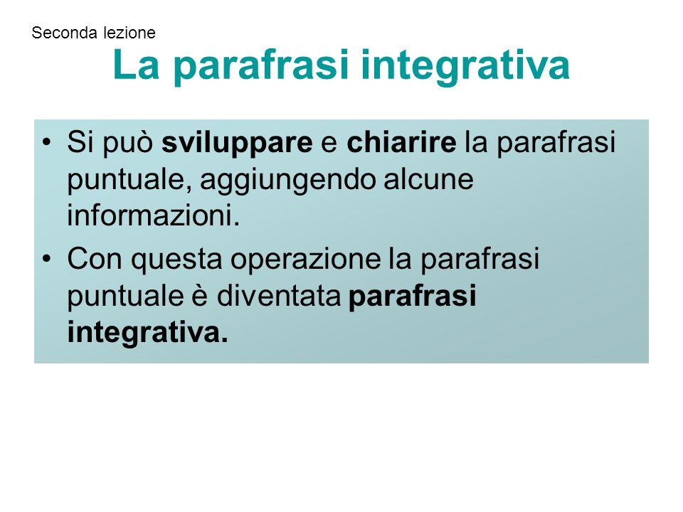 La parafrasi integrativa Si può sviluppare e chiarire la parafrasi puntuale, aggiungendo alcune informazioni. Con questa operazione la parafrasi puntu