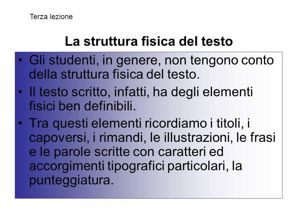 La struttura fisica del testo Gli studenti, in genere, non tengono conto della struttura fisica del testo. Il testo scritto, infatti, ha degli element
