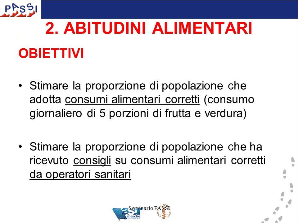 Seminario PASSI 2. ABITUDINI ALIMENTARI OBIETTIVI Stimare la proporzione di popolazione che adotta consumi alimentari corretti (consumo giornaliero di