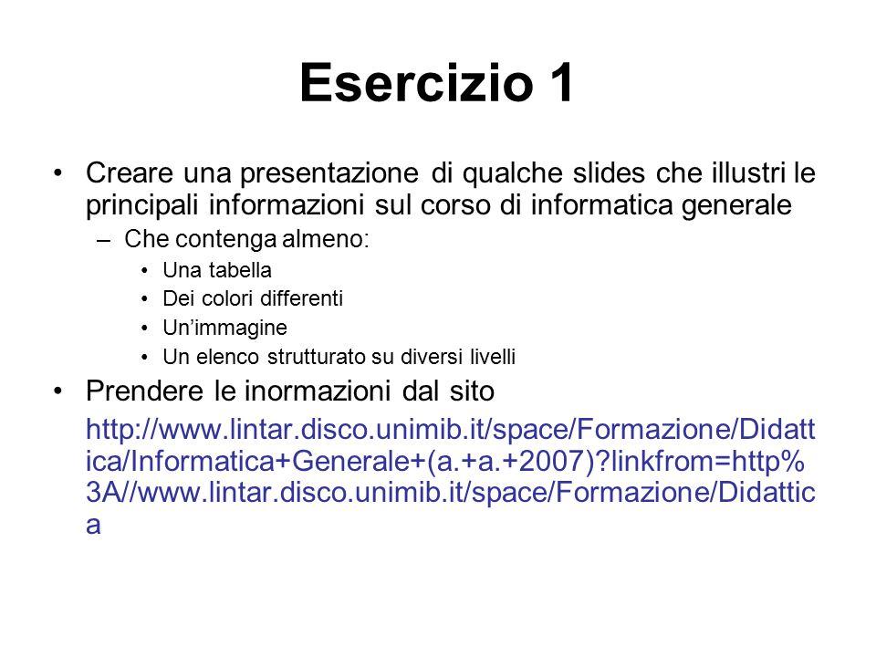 Esercizio 1 Creare una presentazione di qualche slides che illustri le principali informazioni sul corso di informatica generale –Che contenga almeno: Una tabella Dei colori differenti Un'immagine Un elenco strutturato su diversi livelli Prendere le inormazioni dal sito http://www.lintar.disco.unimib.it/space/Formazione/Didatt ica/Informatica+Generale+(a.+a.+2007)?linkfrom=http% 3A//www.lintar.disco.unimib.it/space/Formazione/Didattic a