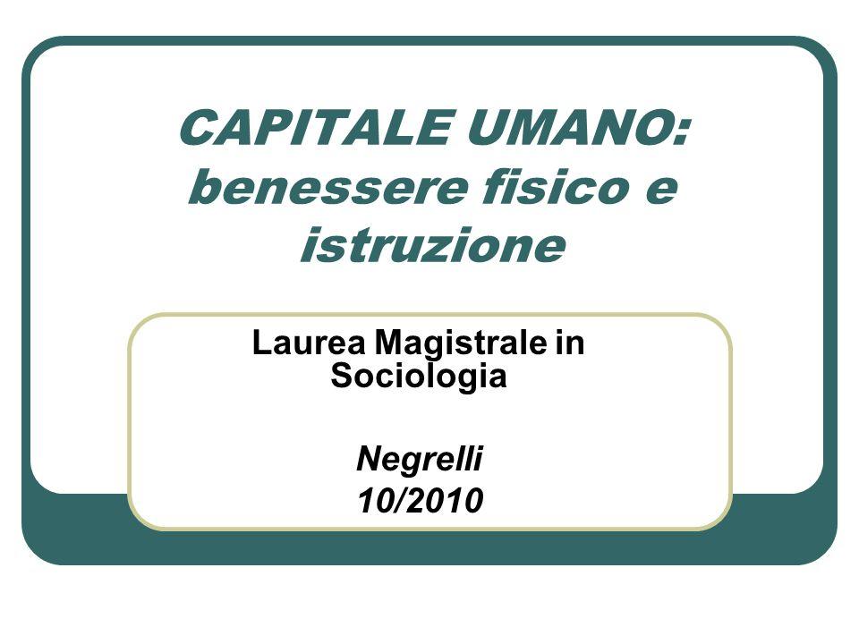CAPITALE UMANO: benessere fisico e istruzione Laurea Magistrale in Sociologia Negrelli 10/2010