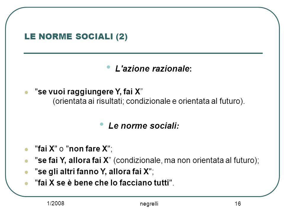 1/2008 negrelli 16 LE NORME SOCIALI (2) L azione razionale : se vuoi raggiungere Y, fai X X (orientata ai risultati; condizionale e orientata al futuro).