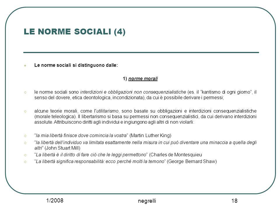 1/2008 negrelli 18 LE NORME SOCIALI (4) Le norme sociali si distinguono dalle: 1) norme morali  le norme sociali sono interdizioni e obbligazioni non consequenzialistiche (es.