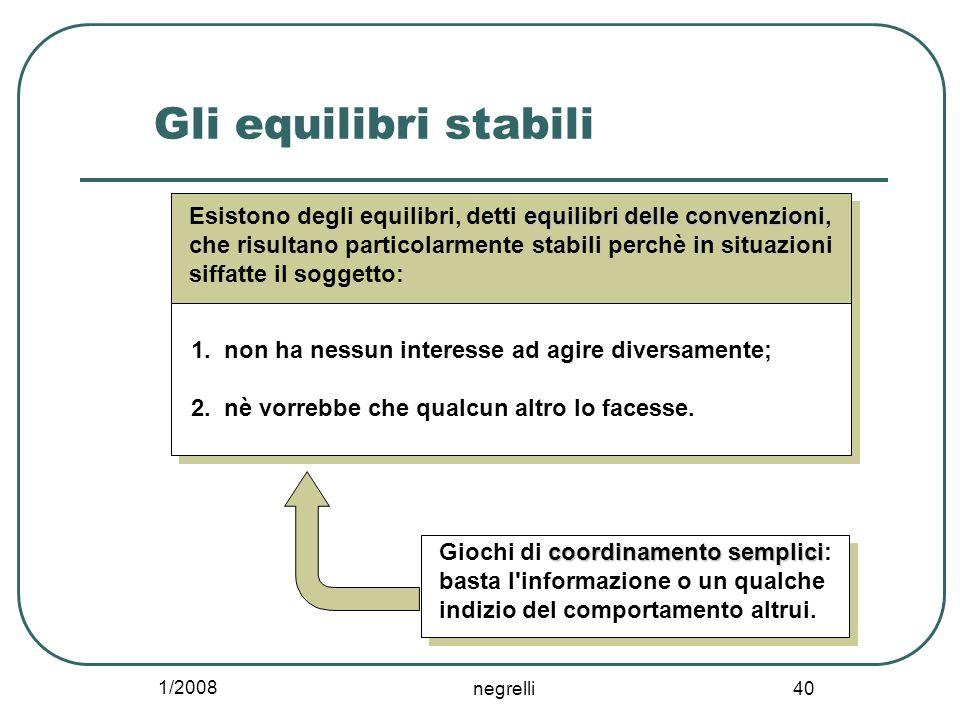 1/2008 negrelli 40 Gli equilibri stabili equilibri delle convenzioni Esistono degli equilibri, detti equilibri delle convenzioni, che risultano particolarmente stabili perchè in situazioni siffatte il soggetto: 1.