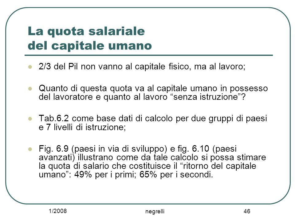1/2008 negrelli 46 La quota salariale del capitale umano 2/3 del Pil non vanno al capitale fisico, ma al lavoro; Quanto di questa quota va al capitale umano in possesso del lavoratore e quanto al lavoro senza istruzione .