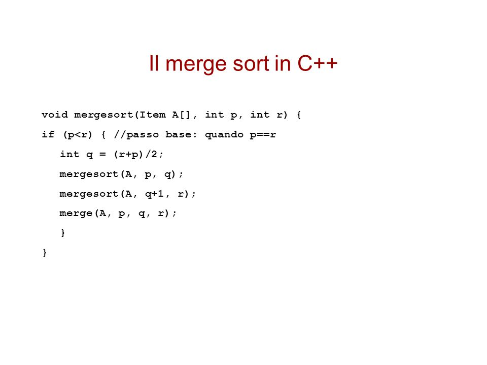Il merge sort in C++ void mergesort(Item A[], int p, int r) { if (p<r) { //passo base: quando p==r int q = (r+p)/2; mergesort(A, p, q); mergesort(A, q