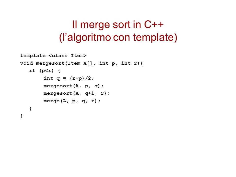 Il merge sort in C++ (l'algoritmo con template) template void mergesort(Item A[], int p, int r){ if (p<r) { int q = (r+p)/2; mergesort(A, p, q); merge