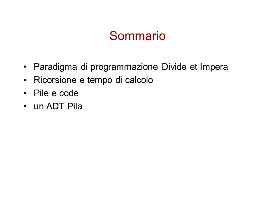 Sommario Paradigma di programmazione Divide et Impera Ricorsione e tempo di calcolo Pile e code un ADT Pila