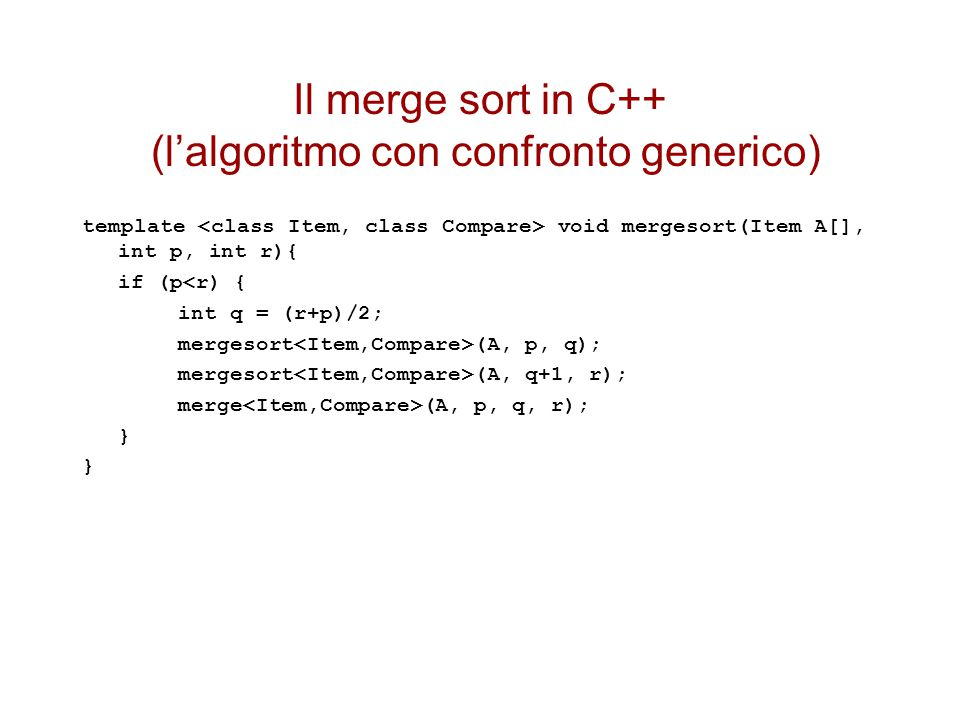 Il merge sort in C++ (l'algoritmo con confronto generico) template void mergesort(Item A[], int p, int r){ if (p<r) { int q = (r+p)/2; mergesort (A, p