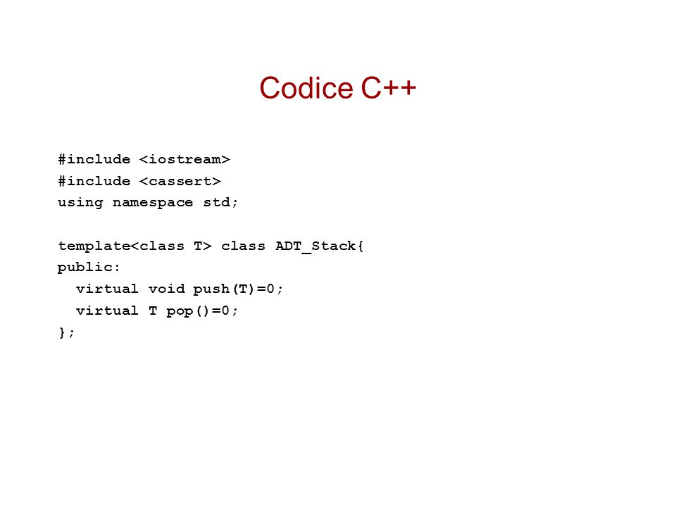 Codice C++ #include using namespace std; template class ADT_Stack{ public: virtual void push(T)=0; virtual T pop()=0; };