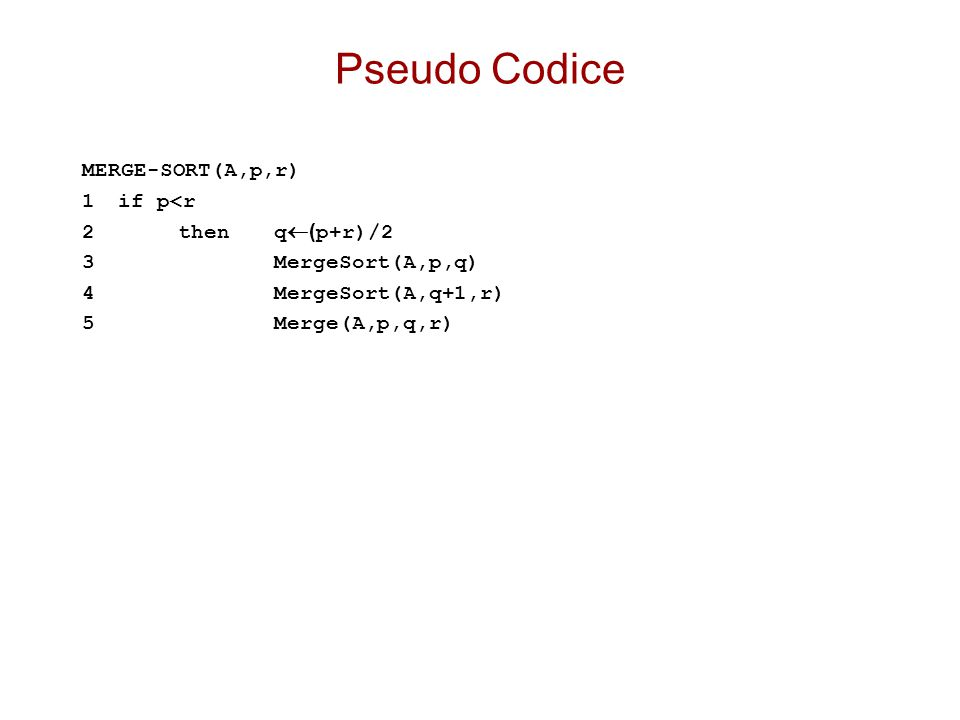 Pseudo Codice MERGE-SORT(A,p,r) 1if p<r 2thenq  ( p+r)/2 3MergeSort(A,p,q) 4MergeSort(A,q+1,r) 5Merge(A,p,q,r)