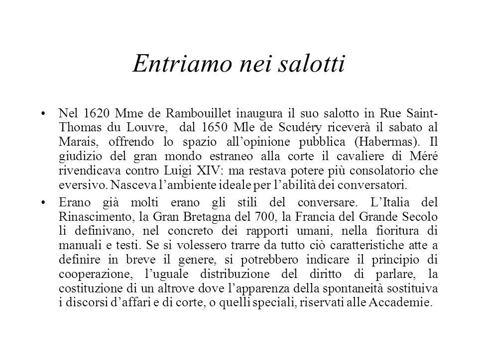 Entriamo nei salotti Nel 1620 Mme de Rambouillet inaugura il suo salotto in Rue Saint- Thomas du Louvre, dal 1650 Mle de Scudéry riceverà il sabato al