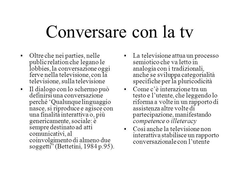 Conversare con la tv Oltre che nei parties, nelle public relation che legano le lobbies, la conversazione oggi ferve nella televisione, con la televis