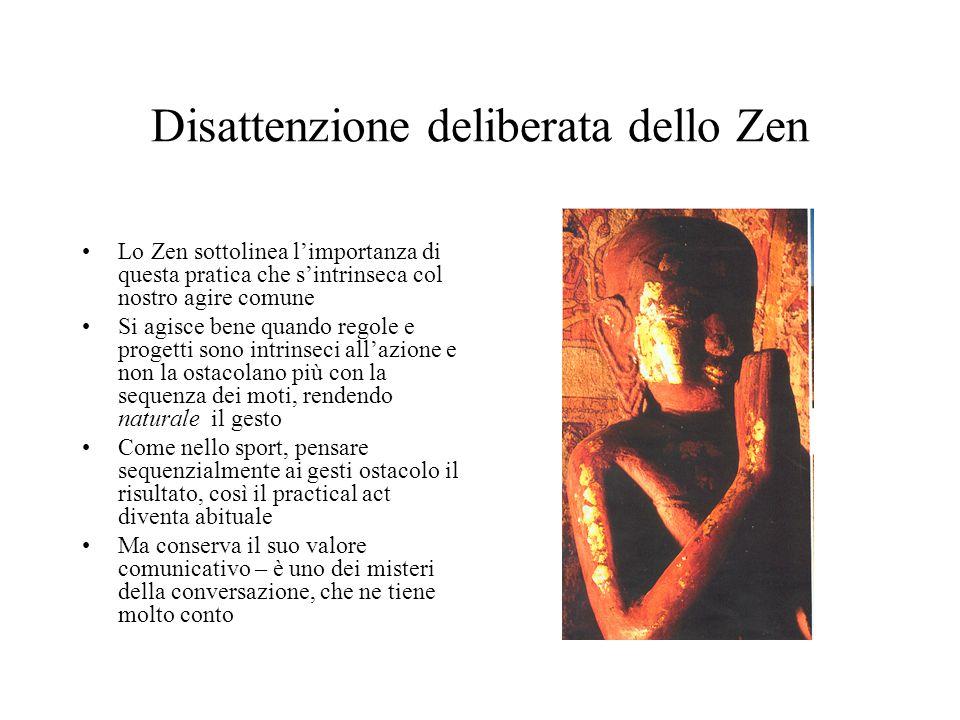 Disattenzione deliberata dello Zen Lo Zen sottolinea l'importanza di questa pratica che s'intrinseca col nostro agire comune Si agisce bene quando regole e progetti sono intrinseci all'azione e non la ostacolano più con la sequenza dei moti, rendendo naturale il gesto Come nello sport, pensare sequenzialmente ai gesti ostacolo il risultato, così il practical act diventa abituale Ma conserva il suo valore comunicativo – è uno dei misteri della conversazione, che ne tiene molto conto