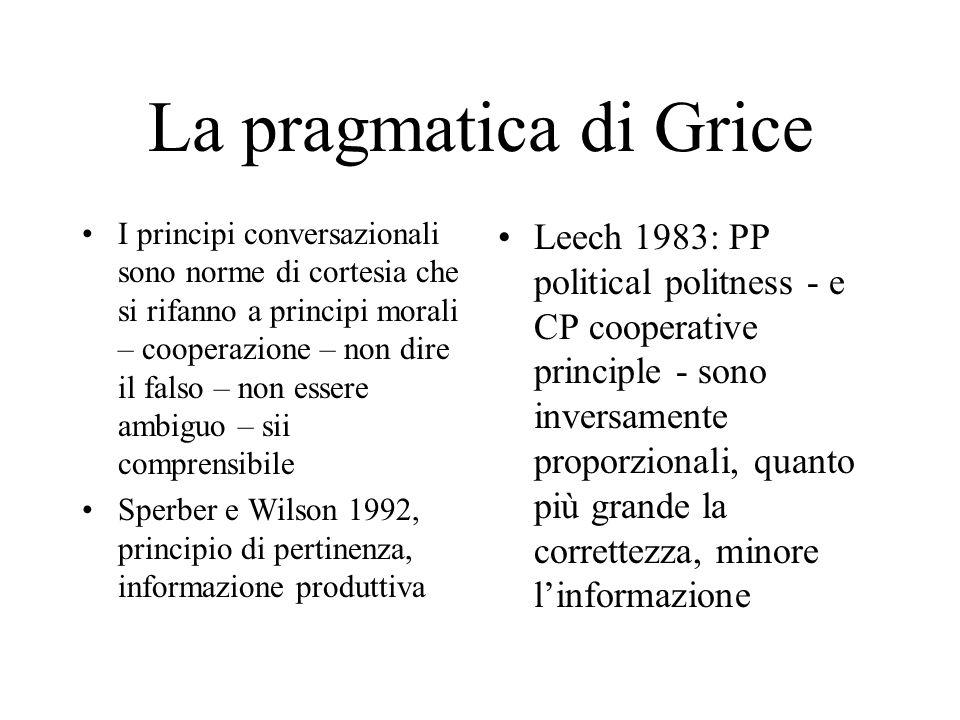 La pragmatica di Grice I principi conversazionali sono norme di cortesia che si rifanno a principi morali – cooperazione – non dire il falso – non essere ambiguo – sii comprensibile Sperber e Wilson 1992, principio di pertinenza, informazione produttiva Leech 1983: PP political politness - e CP cooperative principle - sono inversamente proporzionali, quanto più grande la correttezza, minore l'informazione