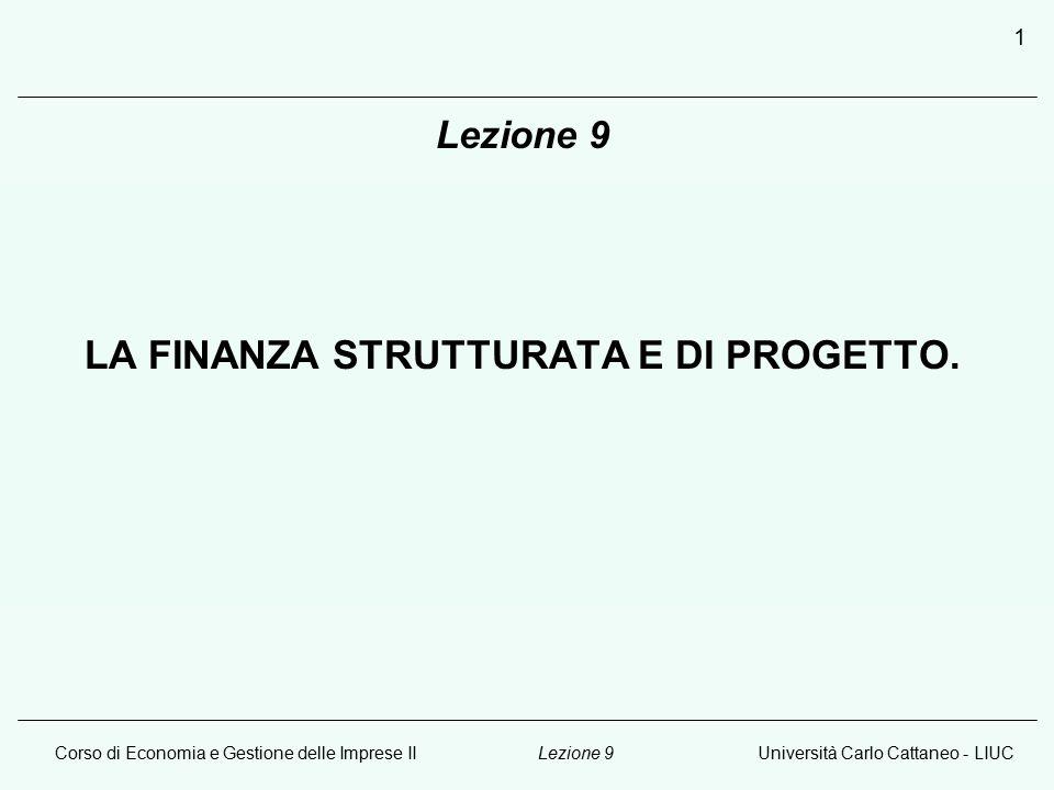 Corso di Economia e Gestione delle Imprese IIUniversità Carlo Cattaneo - LIUCLezione 9 1 LA FINANZA STRUTTURATA E DI PROGETTO.