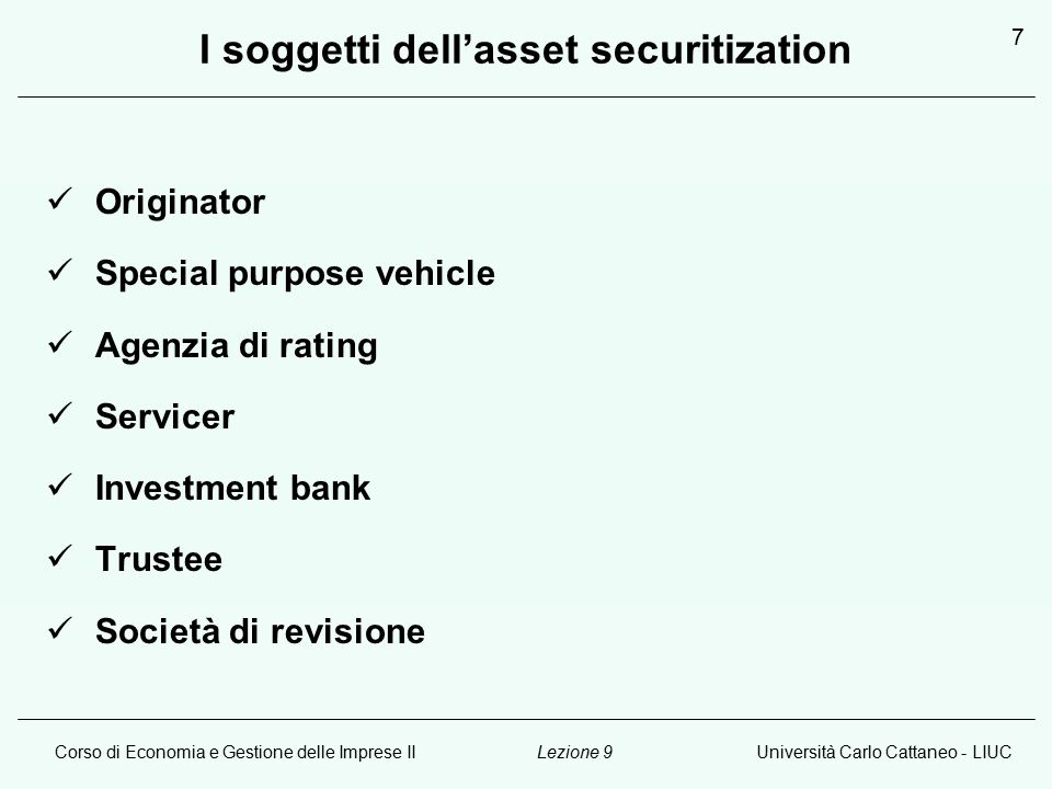 Corso di Economia e Gestione delle Imprese IIUniversità Carlo Cattaneo - LIUCLezione 9 7 I soggetti dell'asset securitization Originator Special purpose vehicle Agenzia di rating Servicer Investment bank Trustee Società di revisione
