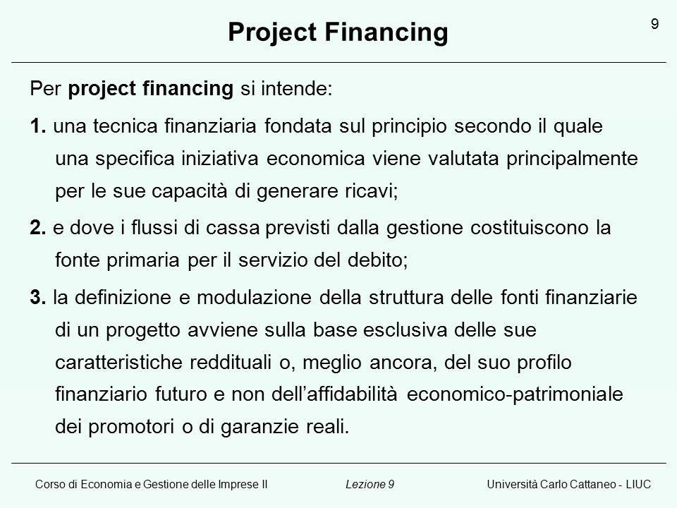 Corso di Economia e Gestione delle Imprese IIUniversità Carlo Cattaneo - LIUCLezione 9 9 Project Financing Per project financing si intende: 1.