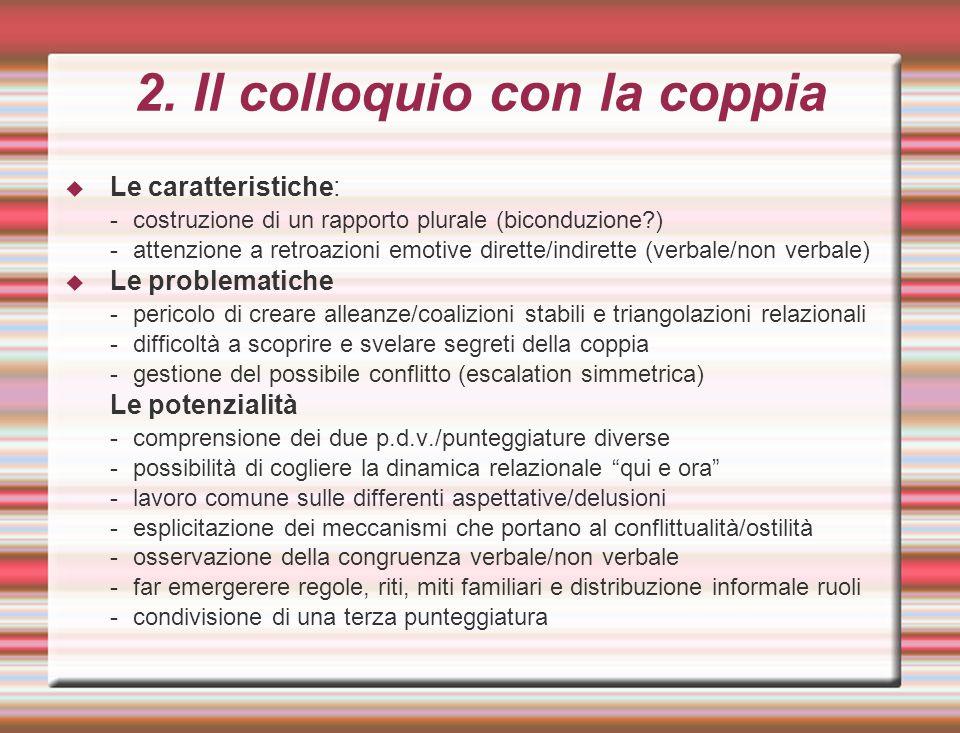 2. Il colloquio con la coppia  Le caratteristiche: -costruzione di un rapporto plurale (biconduzione?) -attenzione a retroazioni emotive dirette/indi