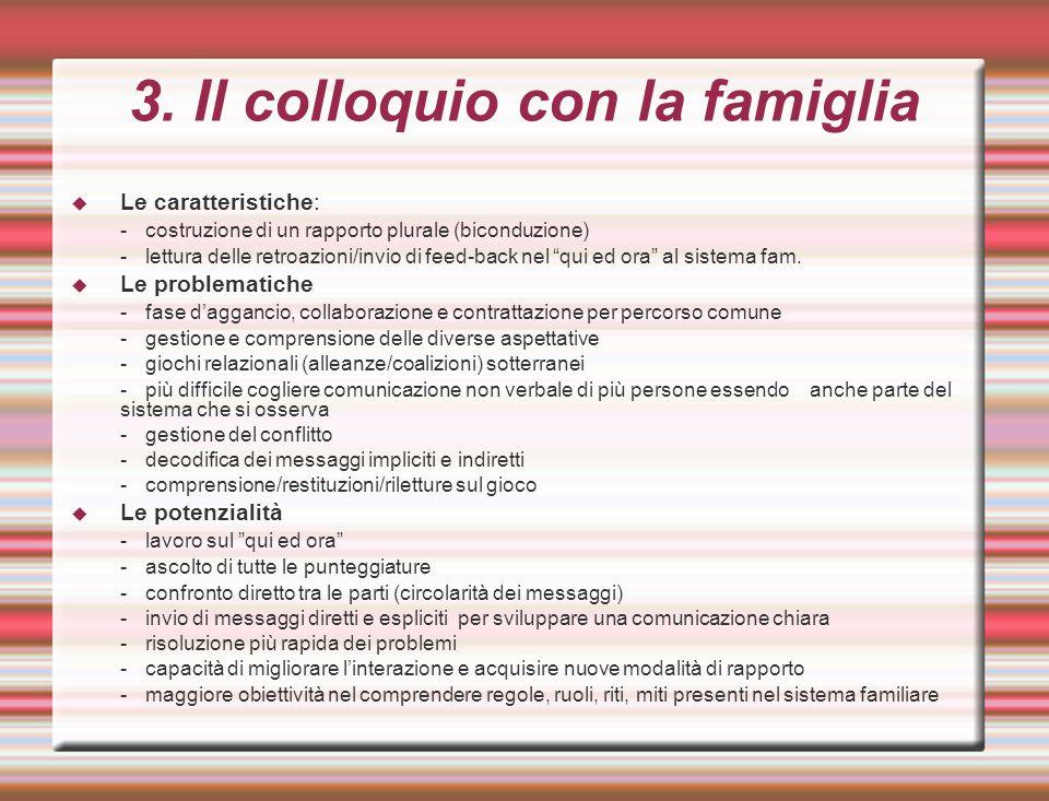 3. Il colloquio con la famiglia  Le caratteristiche: -costruzione di un rapporto plurale (biconduzione) -lettura delle retroazioni/invio di feed-back