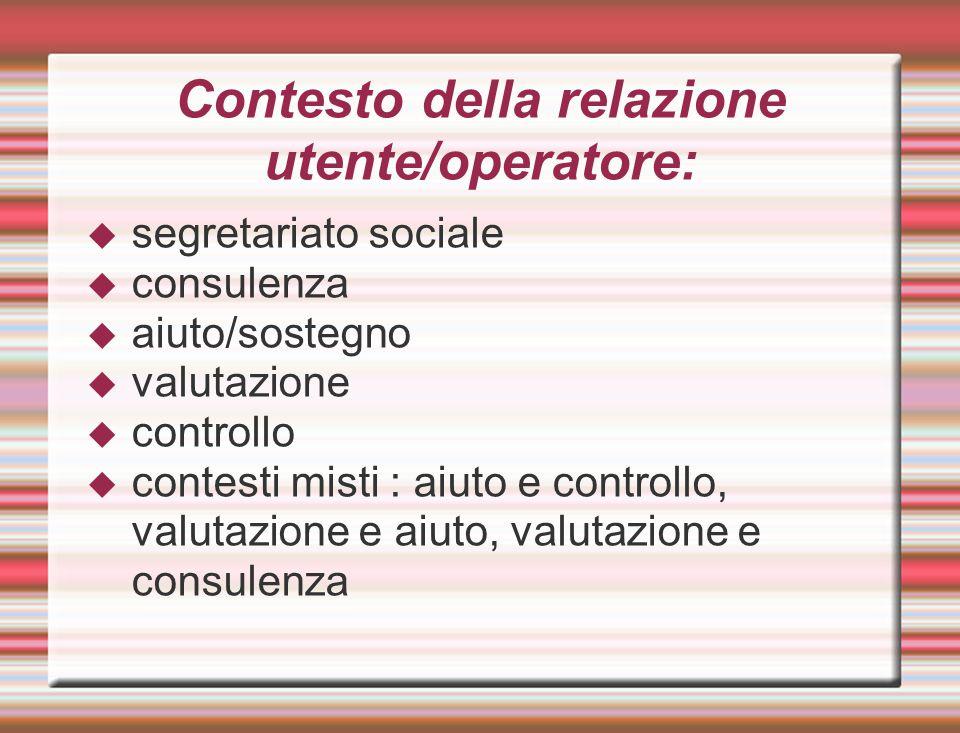 Contesto della relazione utente/operatore:  segretariato sociale  consulenza  aiuto/sostegno  valutazione  controllo  contesti misti : aiuto e c