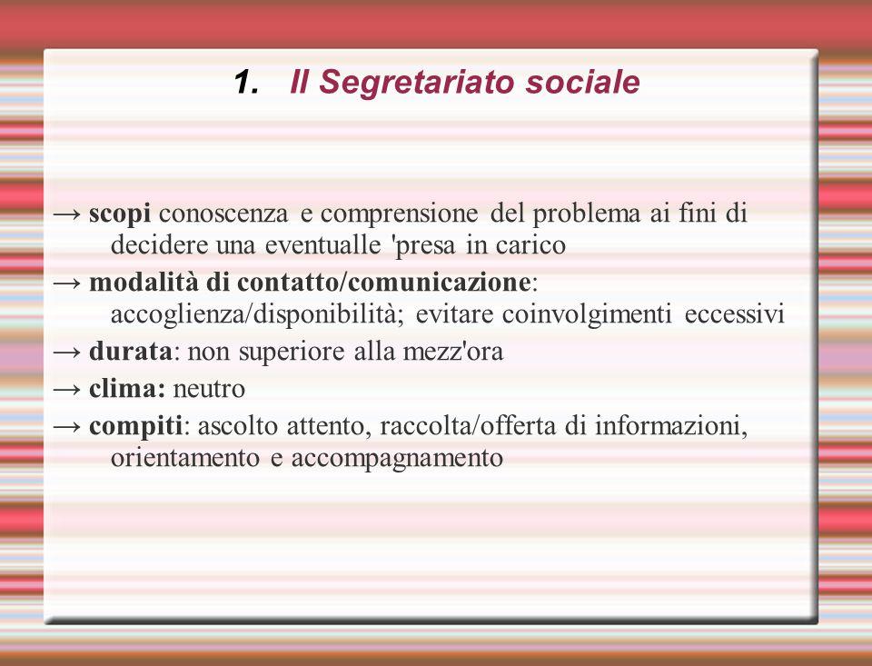 1.Il Segretariato sociale → scopi conoscenza e comprensione del problema ai fini di decidere una eventualle 'presa in carico → modalità di contatto/co