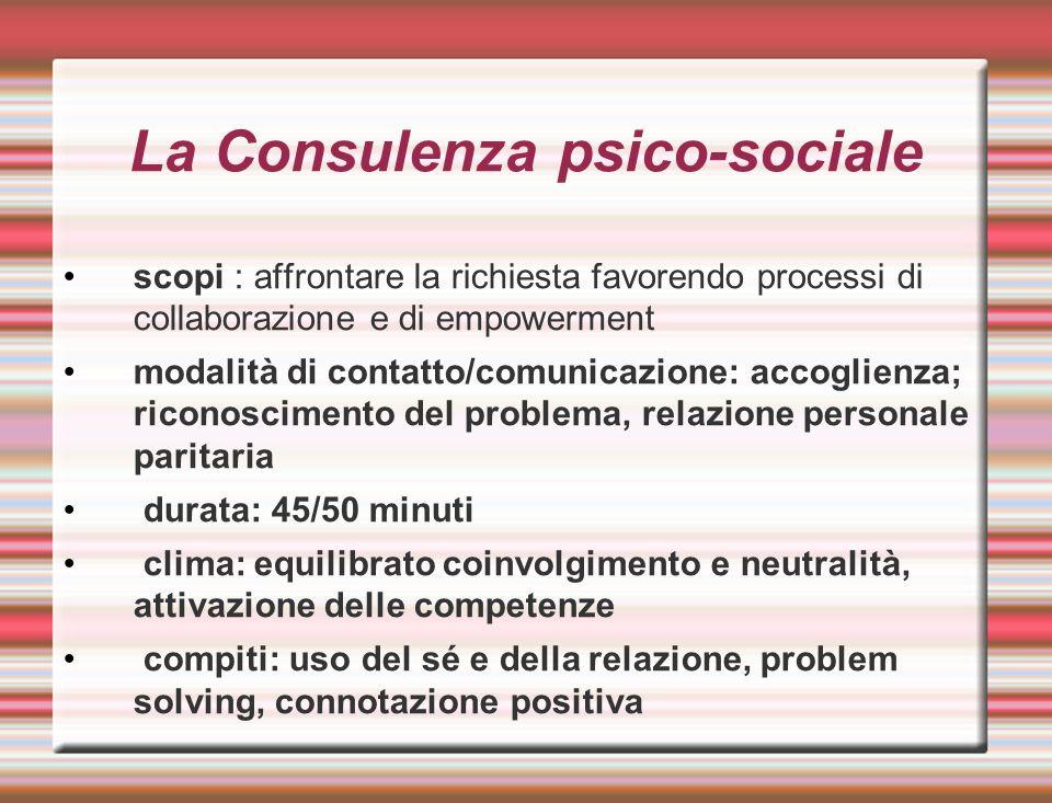 La Consulenza psico-sociale scopi : affrontare la richiesta favorendo processi di collaborazione e di empowerment modalità di contatto/comunicazione: