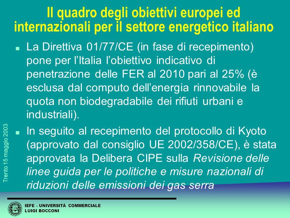 IEFE - UNIVERSITÀ COMMERCIALE LUIGI BOCCONI Trento 15 maggio 2003 Il quadro degli obiettivi europei ed internazionali per il settore energetico italiano n La Direttiva 01/77/CE (in fase di recepimento) pone per l'Italia l'obiettivo indicativo di penetrazione delle FER al 2010 pari al 25% (è esclusa dal computo dell'energia rinnovabile la quota non biodegradabile dei rifiuti urbani e industriali).