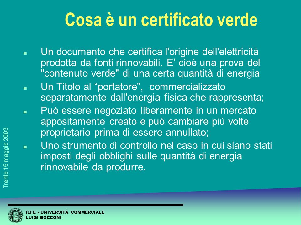 IEFE - UNIVERSITÀ COMMERCIALE LUIGI BOCCONI Trento 15 maggio 2003 Cosa è un certificato verde n Un documento che certifica l origine dell elettricità prodotta da fonti rinnovabili.