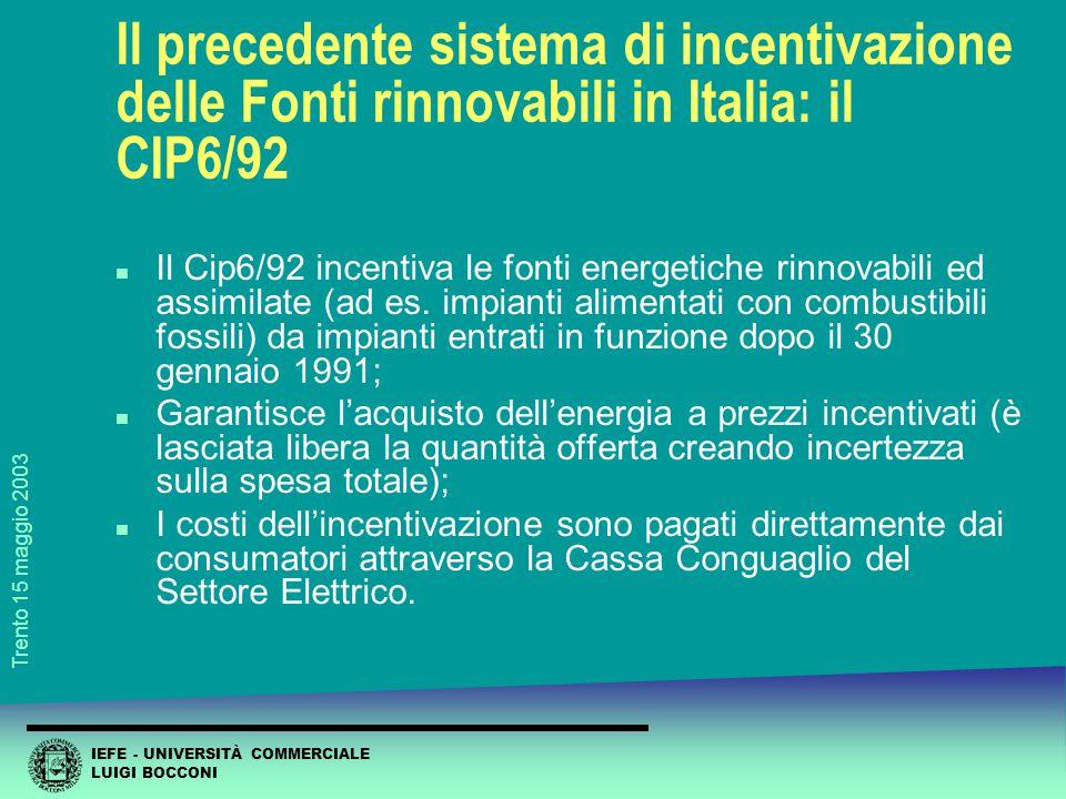 IEFE - UNIVERSITÀ COMMERCIALE LUIGI BOCCONI Trento 15 maggio 2003 Il precedente sistema di incentivazione delle Fonti rinnovabili in Italia: il CIP6/92 n Il Cip6/92 incentiva le fonti energetiche rinnovabili ed assimilate (ad es.
