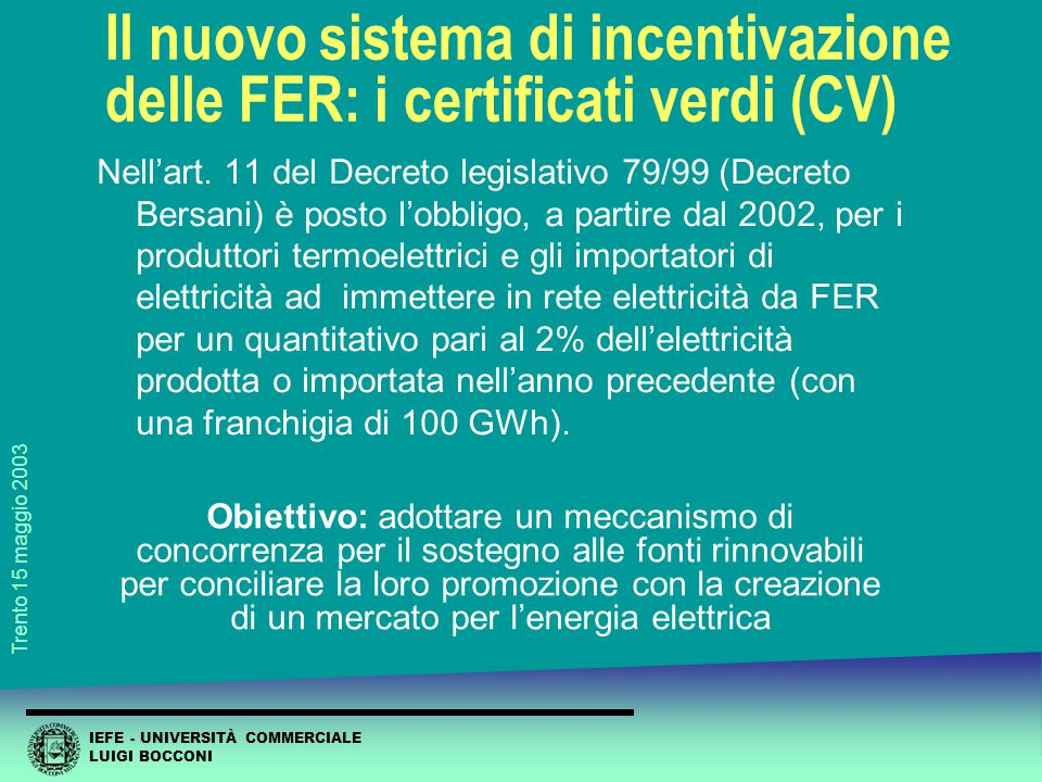 IEFE - UNIVERSITÀ COMMERCIALE LUIGI BOCCONI Trento 15 maggio 2003 Il nuovo sistema di incentivazione delle FER: i certificati verdi (CV) Nell'art.