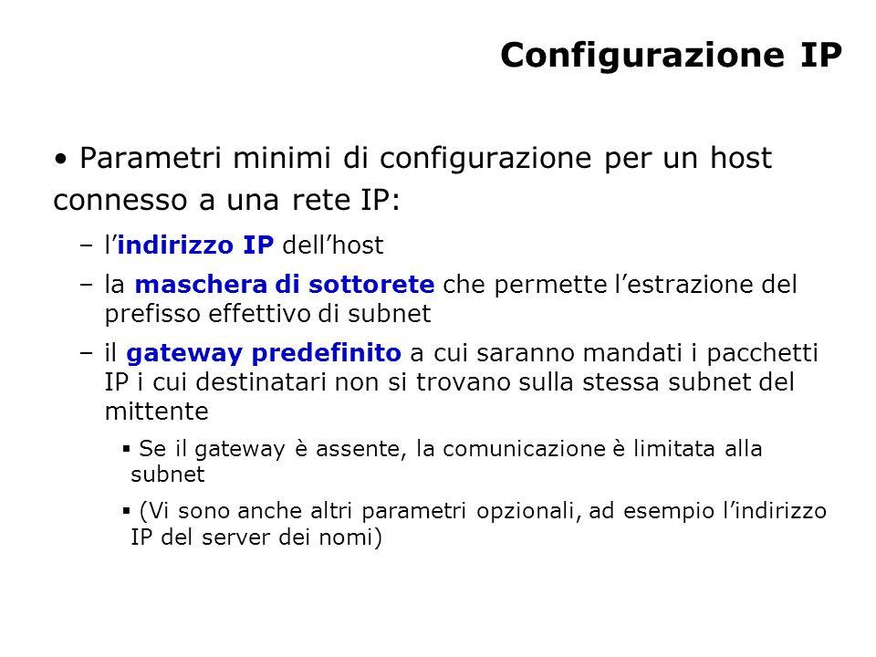 Configurazione IP Parametri minimi di configurazione per un host connesso a una rete IP: –l'indirizzo IP dell'host –la maschera di sottorete che permette l'estrazione del prefisso effettivo di subnet –il gateway predefinito a cui saranno mandati i pacchetti IP i cui destinatari non si trovano sulla stessa subnet del mittente  Se il gateway è assente, la comunicazione è limitata alla subnet  (Vi sono anche altri parametri opzionali, ad esempio l'indirizzo IP del server dei nomi)