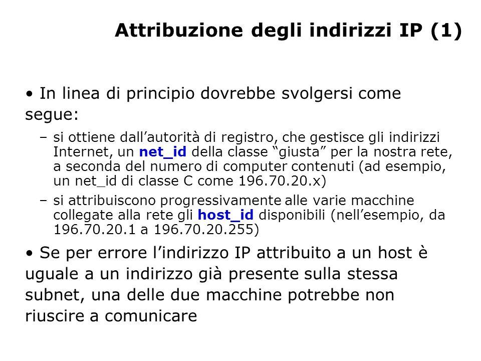 Attribuzione degli indirizzi IP (1) In linea di principio dovrebbe svolgersi come segue: –si ottiene dall'autorità di registro, che gestisce gli indirizzi Internet, un net_id della classe giusta per la nostra rete, a seconda del numero di computer contenuti (ad esempio, un net_id di classe C come 196.70.20.x) –si attribuiscono progressivamente alle varie macchine collegate alla rete gli host_id disponibili (nell'esempio, da 196.70.20.1 a 196.70.20.255) Se per errore l'indirizzo IP attribuito a un host è uguale a un indirizzo già presente sulla stessa subnet, una delle due macchine potrebbe non riuscire a comunicare