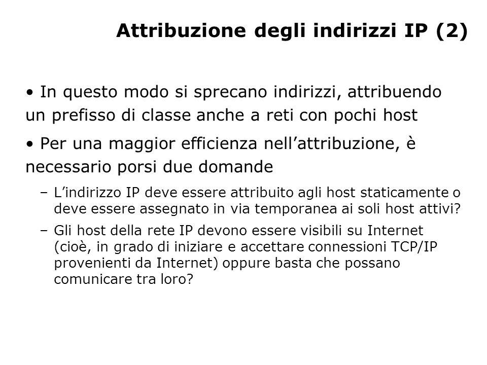Attribuzione degli indirizzi IP (2) In questo modo si sprecano indirizzi, attribuendo un prefisso di classe anche a reti con pochi host Per una maggior efficienza nell'attribuzione, è necessario porsi due domande –L'indirizzo IP deve essere attribuito agli host staticamente o deve essere assegnato in via temporanea ai soli host attivi.