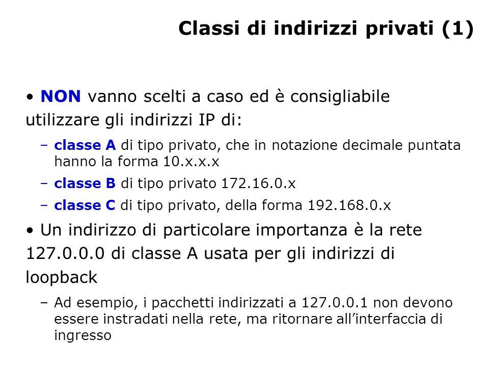 Classi di indirizzi privati (1) NON vanno scelti a caso ed è consigliabile utilizzare gli indirizzi IP di: –classe A di tipo privato, che in notazione decimale puntata hanno la forma 10.x.x.x –classe B di tipo privato 172.16.0.x –classe C di tipo privato, della forma 192.168.0.x Un indirizzo di particolare importanza è la rete 127.0.0.0 di classe A usata per gli indirizzi di loopback –Ad esempio, i pacchetti indirizzati a 127.0.0.1 non devono essere instradati nella rete, ma ritornare all'interfaccia di ingresso
