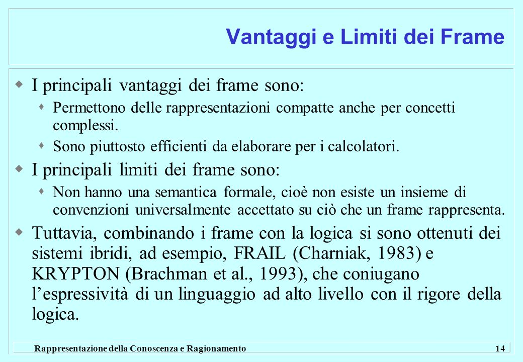 Rappresentazione della Conoscenza e Ragionamento 14 Vantaggi e Limiti dei Frame  I principali vantaggi dei frame sono:  Permettono delle rappresentazioni compatte anche per concetti complessi.