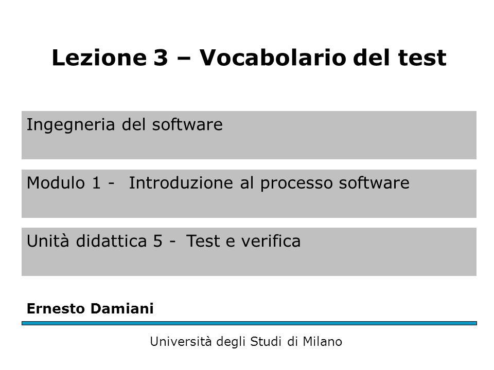 Ingegneria del software Modulo 1 - Introduzione al processo software Unità didattica 5 -Test e verifica Ernesto Damiani Università degli Studi di Milano Lezione 3 – Vocabolario del test