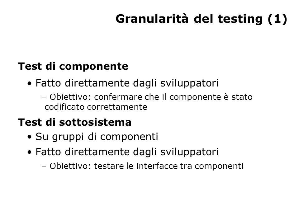 Granularità del testing (1) Test di componente Fatto direttamente dagli sviluppatori – Obiettivo: confermare che il componente è stato codificato correttamente Test di sottosistema Su gruppi di componenti Fatto direttamente dagli sviluppatori – Obiettivo: testare le interfacce tra componenti