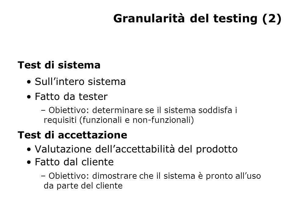 Granularità del testing (2) Test di sistema Sull'intero sistema Fatto da tester – Obiettivo: determinare se il sistema soddisfa i requisiti (funzional