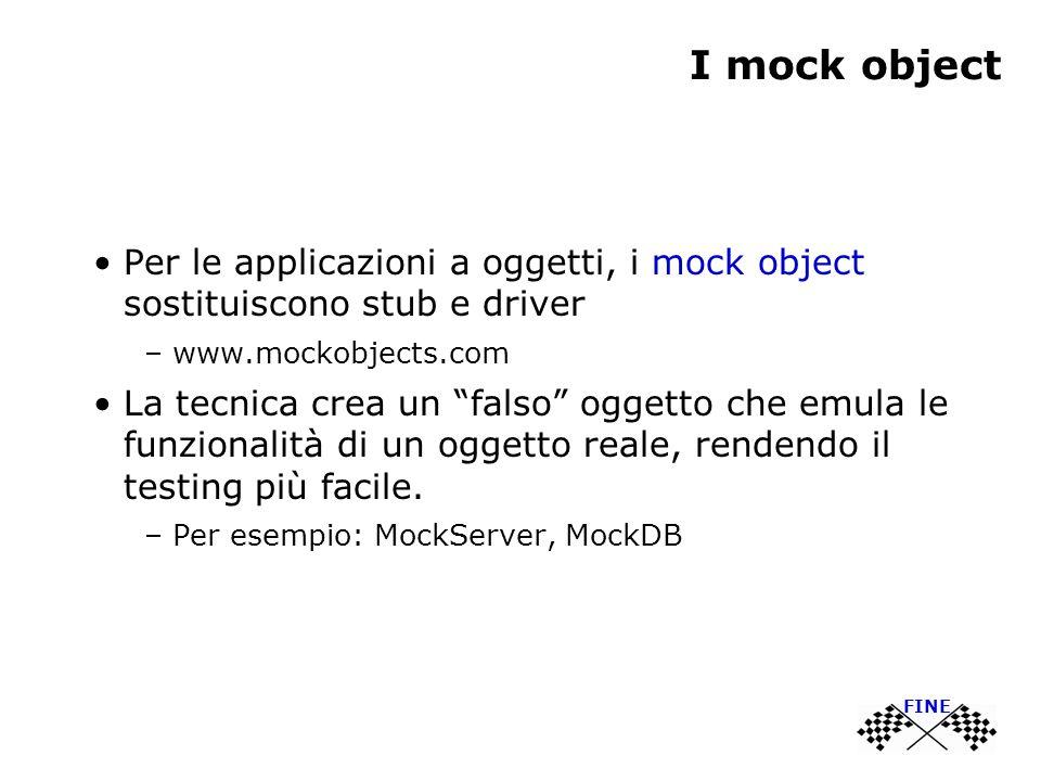 I mock object Per le applicazioni a oggetti, i mock object sostituiscono stub e driver – www.mockobjects.com La tecnica crea un falso oggetto che emula le funzionalità di un oggetto reale, rendendo il testing più facile.
