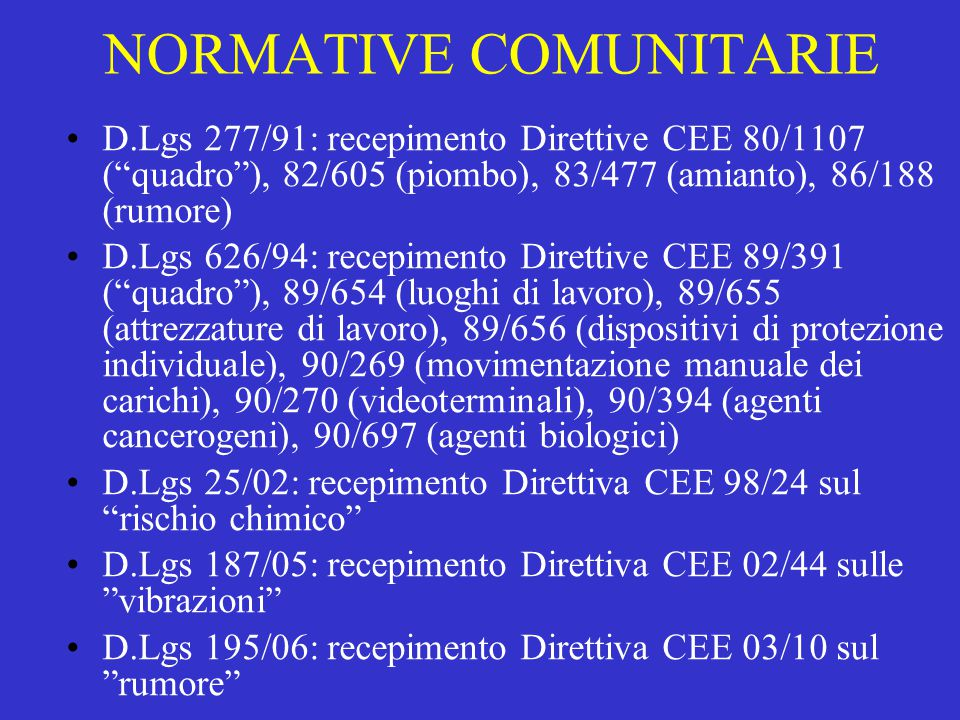 NORMATIVE COMUNITARIE D.Lgs 277/91: recepimento Direttive CEE 80/1107 ( quadro ), 82/605 (piombo), 83/477 (amianto), 86/188 (rumore) D.Lgs 626/94: recepimento Direttive CEE 89/391 ( quadro ), 89/654 (luoghi di lavoro), 89/655 (attrezzature di lavoro), 89/656 (dispositivi di protezione individuale), 90/269 (movimentazione manuale dei carichi), 90/270 (videoterminali), 90/394 (agenti cancerogeni), 90/697 (agenti biologici) D.Lgs 25/02: recepimento Direttiva CEE 98/24 sul rischio chimico D.Lgs 187/05: recepimento Direttiva CEE 02/44 sulle vibrazioni D.Lgs 195/06: recepimento Direttiva CEE 03/10 sul rumore