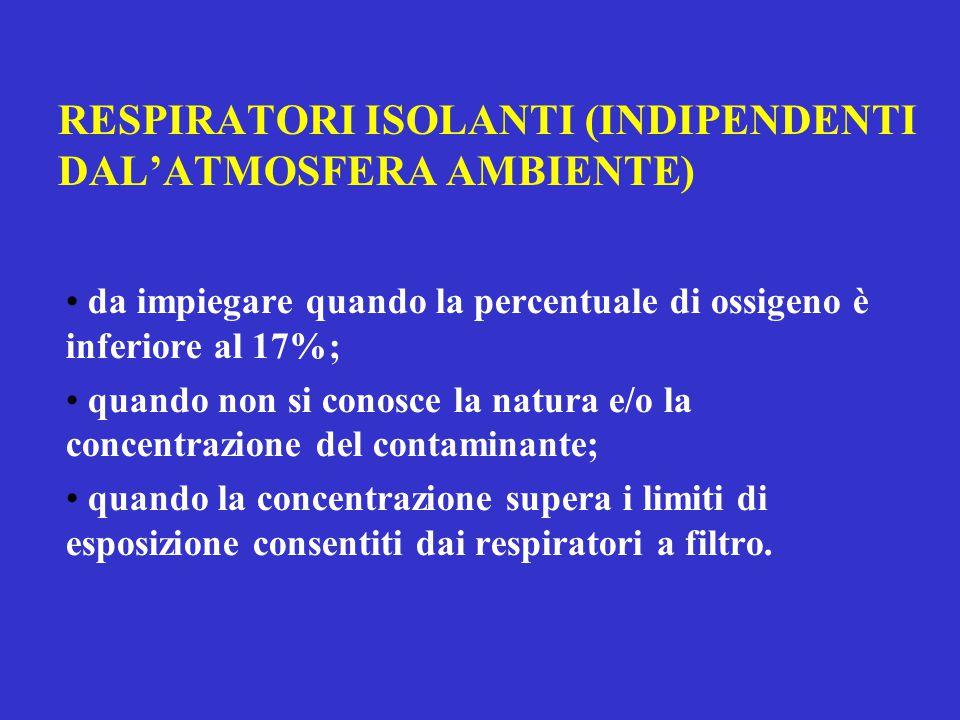 RESPIRATORI ISOLANTI (INDIPENDENTI DAL'ATMOSFERA AMBIENTE) da impiegare quando la percentuale di ossigeno è inferiore al 17%; quando non si conosce la natura e/o la concentrazione del contaminante; quando la concentrazione supera i limiti di esposizione consentiti dai respiratori a filtro.