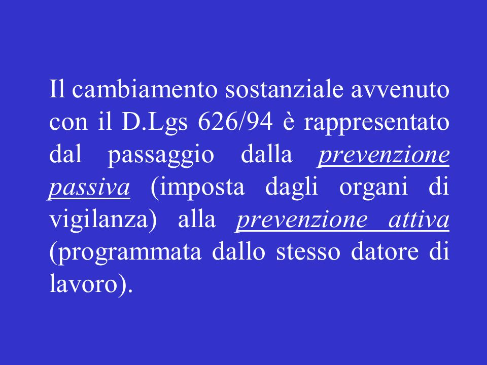 Il cambiamento sostanziale avvenuto con il D.Lgs 626/94 è rappresentato dal passaggio dalla prevenzione passiva (imposta dagli organi di vigilanza) alla prevenzione attiva (programmata dallo stesso datore di lavoro).