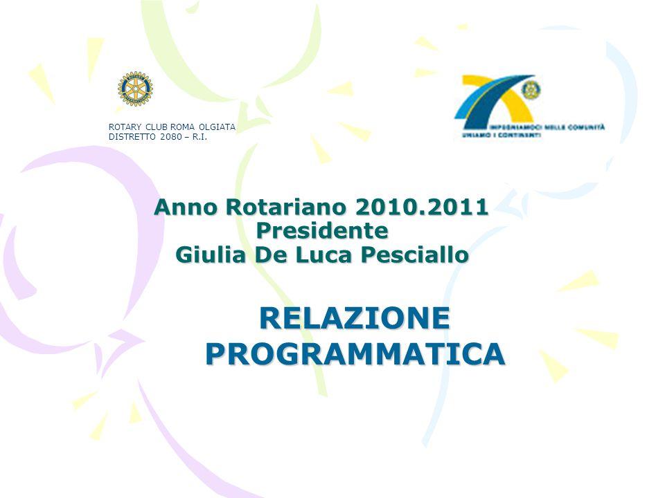 Anno Rotariano 2010.2011 Presidente Giulia De Luca Pesciallo RELAZIONE PROGRAMMATICA ROTARY CLUB ROMA OLGIATA DISTRETTO 2080 – R.I.