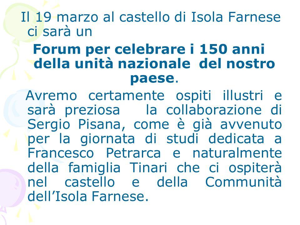 Il 19 marzo al castello di Isola Farnese ci sarà un Forum per celebrare i 150 anni della unità nazionale del nostro paese. Avremo certamente ospiti il