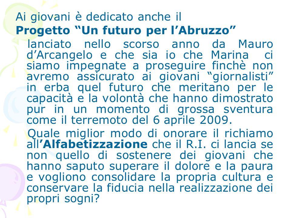 Ai giovani è dedicato anche il Progetto Un futuro per l'Abruzzo lanciato nello scorso anno da Mauro d'Arcangelo e che sia io che Marina ci siamo impegnate a proseguire finchè non avremo assicurato ai giovani giornalisti in erba quel futuro che meritano per le capacità e la volontà che hanno dimostrato pur in un momento di grossa sventura come il terremoto del 6 aprile 2009.