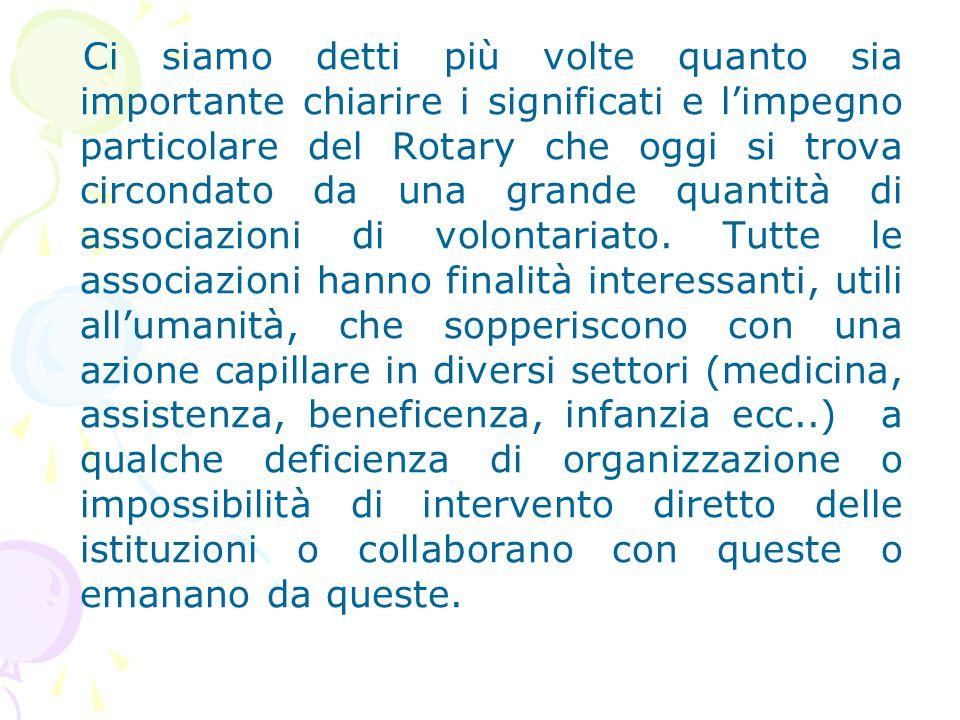 Ci siamo detti più volte quanto sia importante chiarire i significati e l'impegno particolare del Rotary che oggi si trova circondato da una grande quantità di associazioni di volontariato.